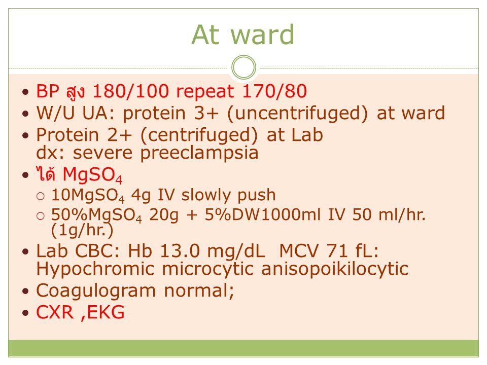 At ward BP สูง 180/100 repeat 170/80 W/U UA: protein 3+ (uncentrifuged) at ward Protein 2+ (centrifuged) at Lab dx: severe preeclampsia ได้ MgSO 4  10MgSO 4 4g IV slowly push  50%MgSO 4 20g + 5%DW1000ml IV 50 ml/hr.