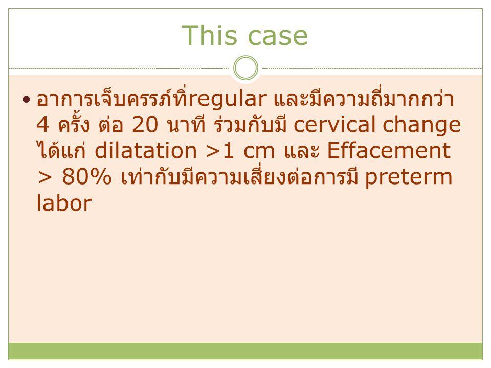 This case อาการเจ็บครรภ์ทิ่ regular และมีความถี่มากกว่า 4 ครั้ง ต่อ 20 นาที ร่วมกับมี cervical change ได้แก่ dilatation >1 cm และ Effacement > 80% เท่ากับมีความเสี่ยงต่อการมี preterm labor
