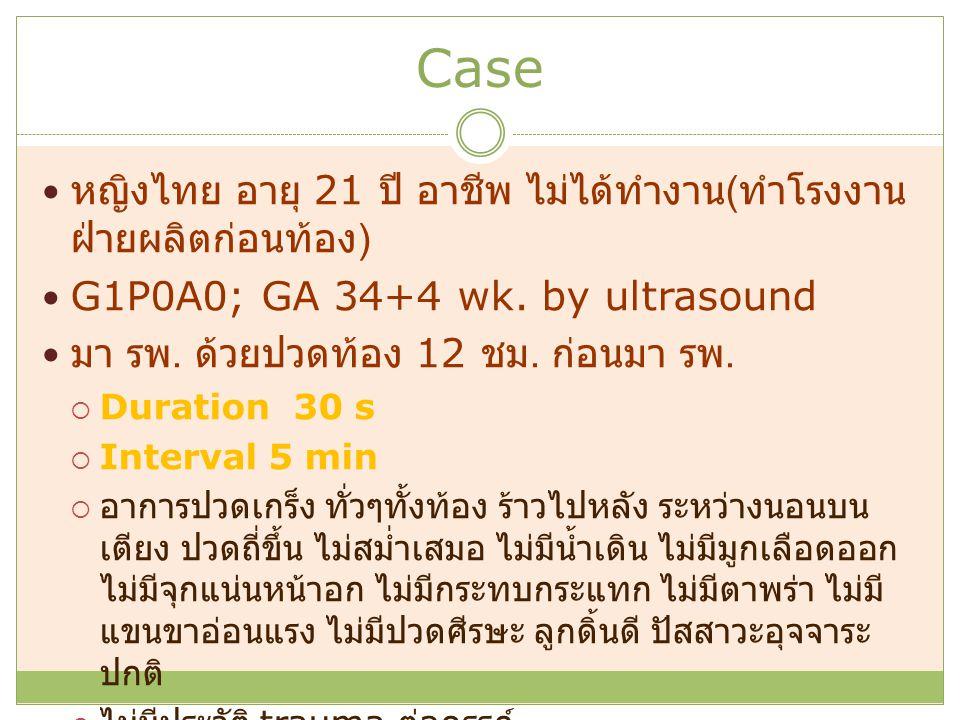Case หญิงไทย อายุ 21 ปี อาชีพ ไม่ได้ทำงาน ( ทำโรงงาน ฝ่ายผลิตก่อนท้อง ) G1P0A0; GA 34+4 wk. by ultrasound มา รพ. ด้วยปวดท้อง 12 ชม. ก่อนมา รพ.  Durat