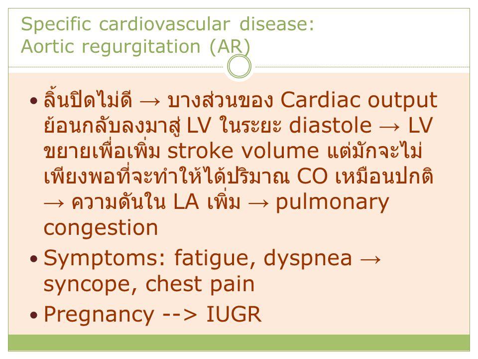 Specific cardiovascular disease: Aortic regurgitation (AR) ลิ้นปิดไม่ดี → บางส่วนของ Cardiac output ย้อนกลับลงมาสู่ LV ในระยะ diastole → LV ขยายเพื่อเพิ่ม stroke volume แต่มักจะไม่ เพียงพอที่จะทำให้ได้ปริมาณ CO เหมือนปกติ → ความดันใน LA เพิ่ม → pulmonary congestion Symptoms: fatigue, dyspnea → syncope, chest pain Pregnancy --> IUGR