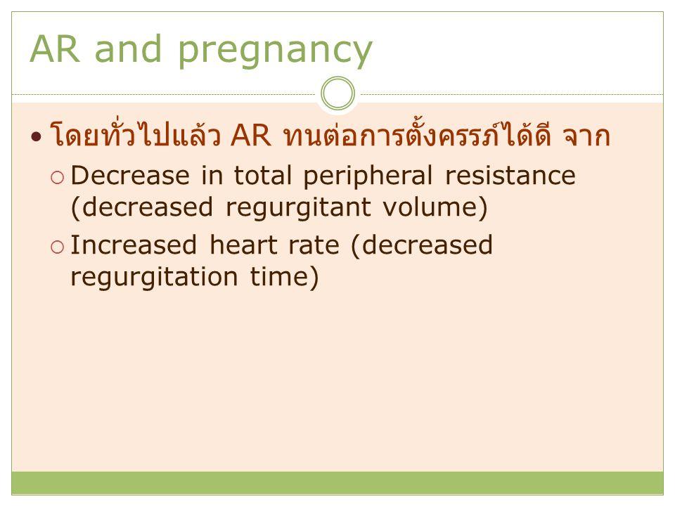 AR and pregnancy โดยทั่วไปแล้ว AR ทนต่อการตั้งครรภ์ได้ดี จาก  Decrease in total peripheral resistance (decreased regurgitant volume)  Increased heart rate (decreased regurgitation time)