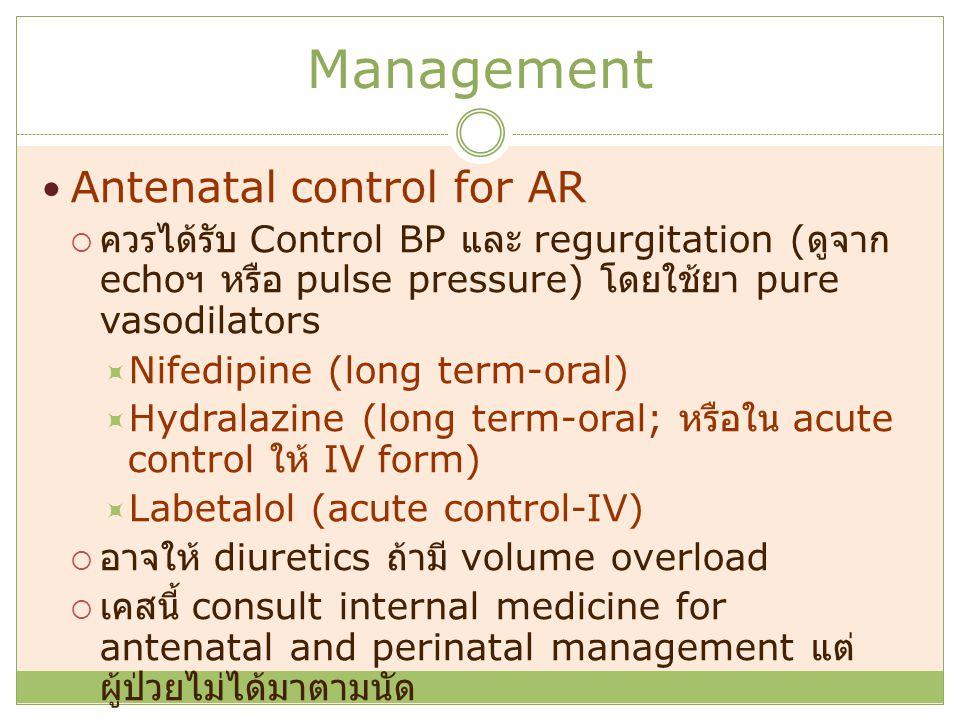 Management Antenatal control for AR  ควรได้รับ Control BP และ regurgitation ( ดูจาก echo ฯ หรือ pulse pressure) โดยใช้ยา pure vasodilators  Nifedipine (long term-oral)  Hydralazine (long term-oral; หรือใน acute control ให้ IV form)  Labetalol (acute control-IV)  อาจให้ diuretics ถ้ามี volume overload  เคสนี้ consult internal medicine for antenatal and perinatal management แต่ ผู้ป่วยไม่ได้มาตามนัด