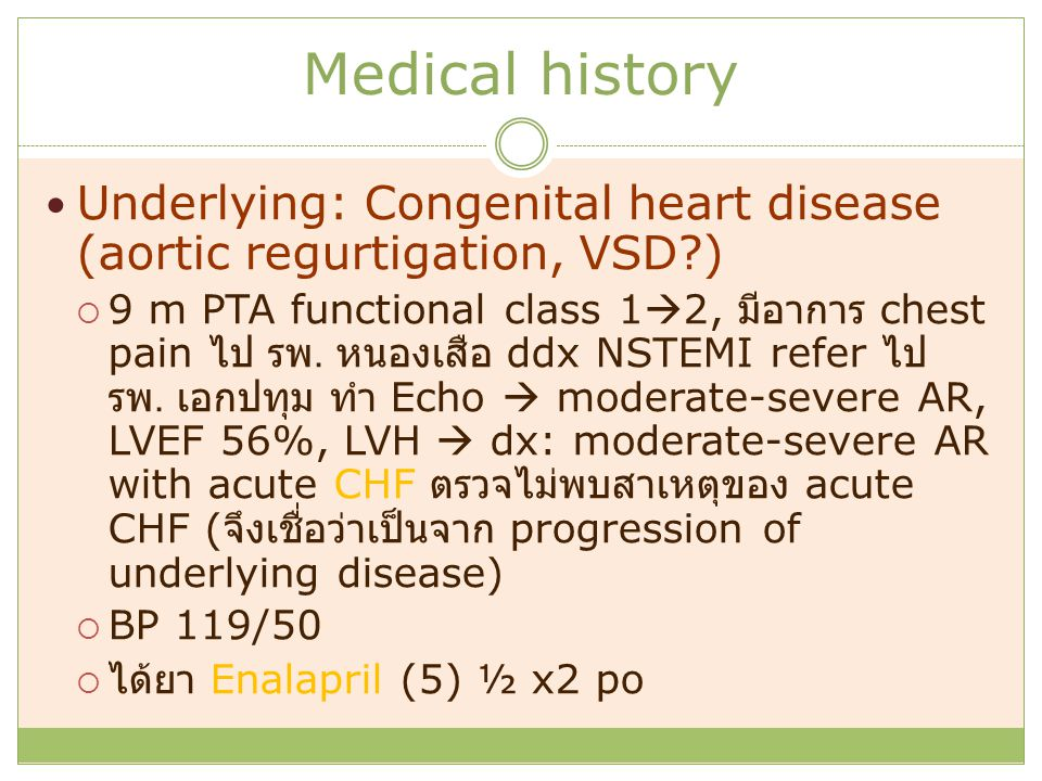Medical history Underlying: Congenital heart disease (aortic regurtigation, VSD?)  9 m PTA functional class 1  2, มีอาการ chest pain ไป รพ. หนองเสือ