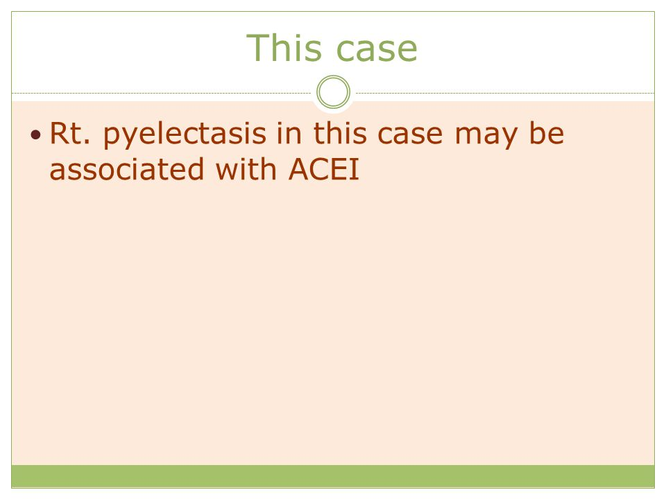 This case Rt. pyelectasis in this case may be associated with ACEI