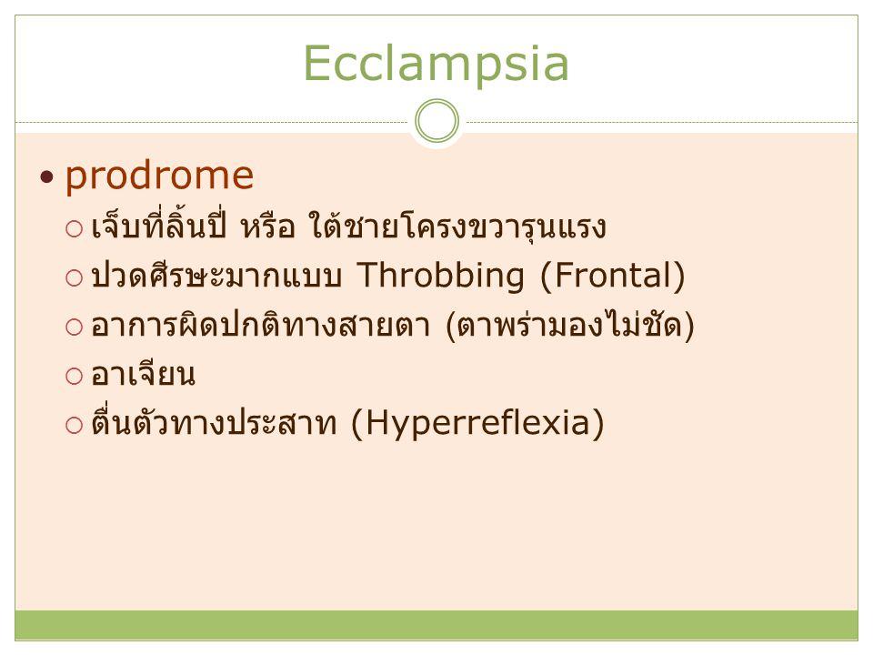 Ecclampsia prodrome  เจ็บที่ลิ้นปี่ หรือ ใต้ชายโครงขวารุนแรง  ปวดศีรษะมากแบบ Throbbing (Frontal)  อาการผิดปกติทางสายตา ( ตาพร่ามองไม่ชัด )  อาเจียน  ตื่นตัวทางประสาท (Hyperreflexia)