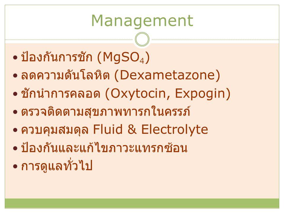 Management ป้องกันการชัก (MgSO 4 ) ลดความดันโลหิต (Dexametazone) ชักนำการคลอด (Oxytocin, Expogin) ตรวจติดตามสุขภาพทารกในครรภ์ ควบคุมสมดุล Fluid & Electrolyte ป้องกันและแก้ไขภาวะแทรกซ้อน การดูแลทั่วไป