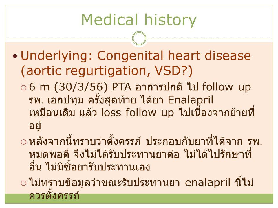 Medical history Underlying: Congenital heart disease (aortic regurtigation, VSD?)  6 m (30/3/56) PTA อาการปกติ ไป follow up รพ. เอกปทุม ครั้งสุดท้าย