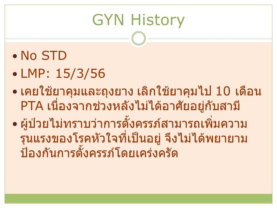 GYN History No STD LMP: 15/3/56 เคยใช้ยาคุมและถุงยาง เลิกใช้ยาคุมไป 10 เดือน PTA เนื่องจากช่วงหลังไม่ได้อาศัยอยู่กับสามี ผู้ป่วยไม่ทราบว่าการตั้งครรภ์สามารถเพิ่มความ รุนแรงของโรคหัวใจที่เป็นอยู่ จึงไม่ได้พยายาม ป้องกันการตั้งครรภ์โดยเคร่งครัด