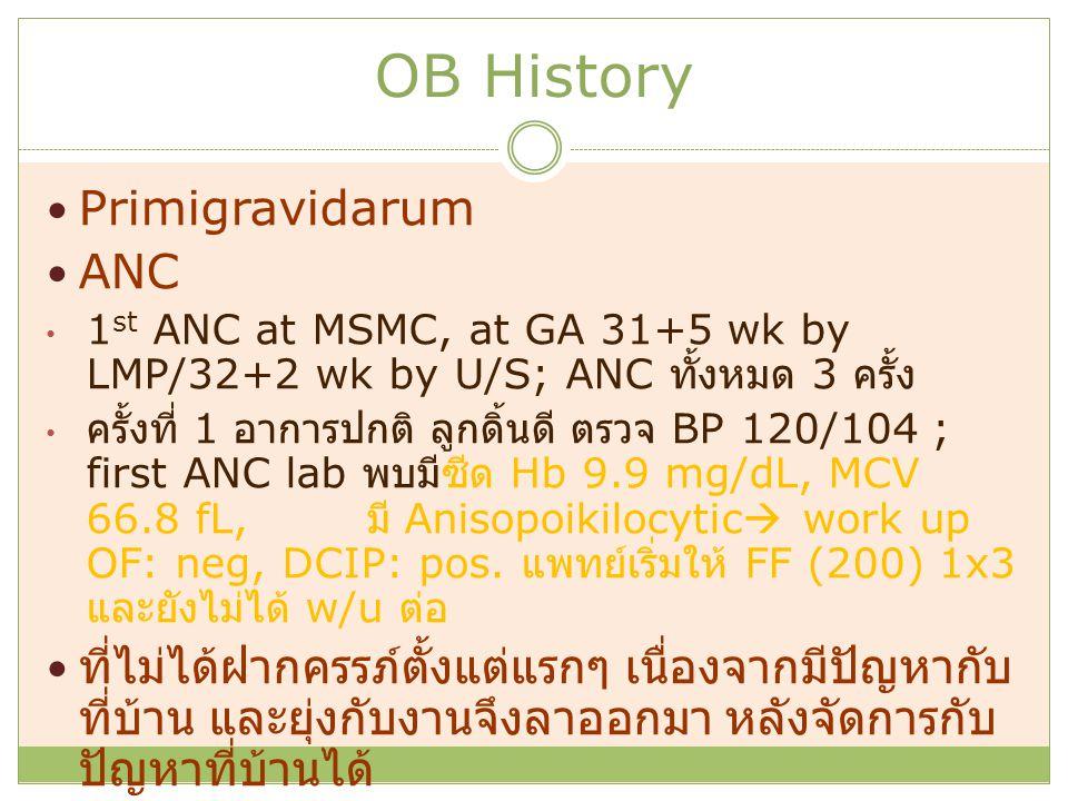OB History Primigravidarum ANC 1 st ANC at MSMC, at GA 31+5 wk by LMP/32+2 wk by U/S; ANC ทั้งหมด 3 ครั้ง ครั้งที่ 1 อาการปกติ ลูกดิ้นดี ตรวจ BP 120/1