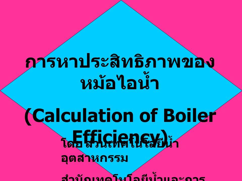 การหาประสิทธิภาพของ หม้อไอน้ำ (Calculation of Boiler Efficiency) โดยส่วนเทคโนโลยีน้ำ อุตสาหกรรม สำนักเทคโนโลยีน้ำและการ จัดการมลพิษโรงงาน