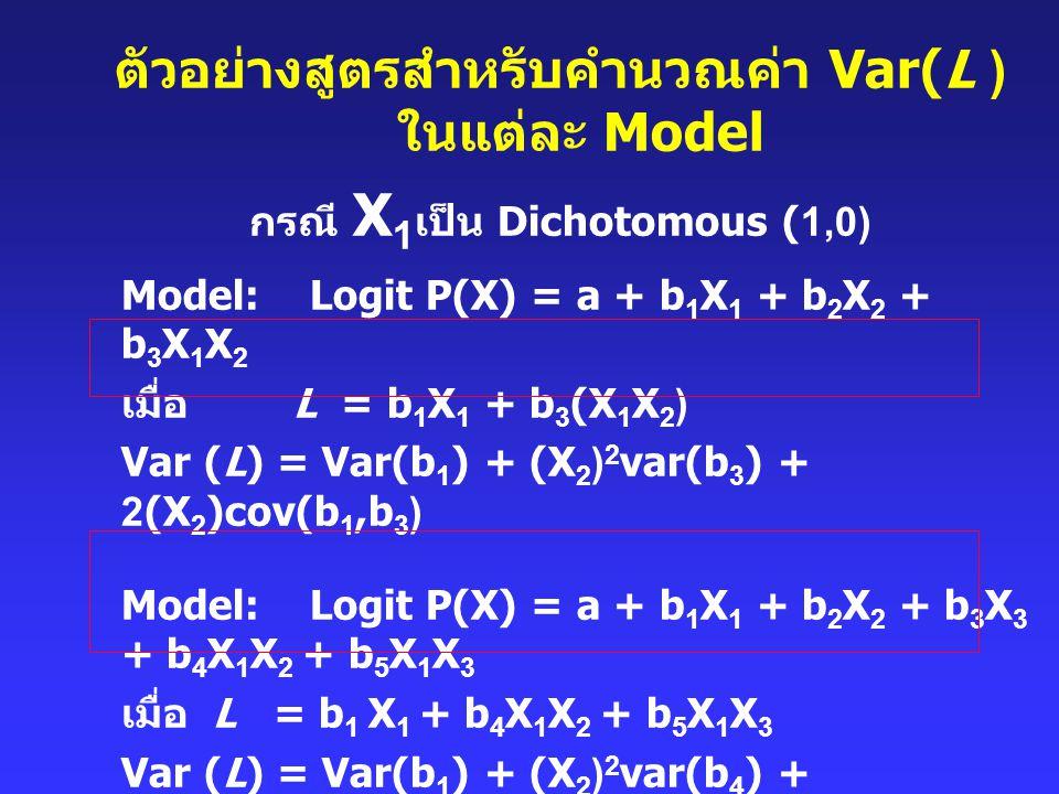 ตัวอย่างสูตรสำหรับคำนวณค่า Var(L ) ในแต่ละ Model กรณี X 1 เป็น Dichotomous (1,0) Model: Logit P(X) = a + b 1 X 1 + b 2 X 2 + b 3 X 1 X 2 เมื่อ L = b 1
