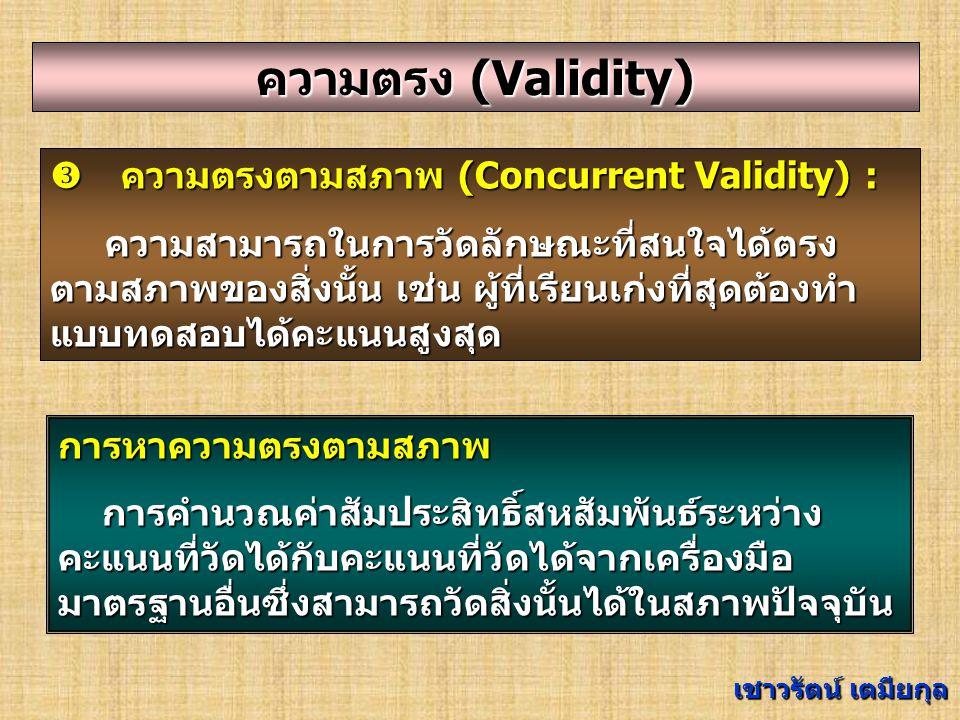 ความตรง (Validity) คความตรงตามโครงสร้าง (Construct Validity) : ความสามารถของเครื่องมือวัดที่วัดได้ตรงตามสิ่งที่ ต้องการวัด โดยผลการวัดมีความสอดคล้องกับโครงสร้าง/ ทฤษฎี ของลักษณะที่มุ่งวัดนั้น จำแนกได้ 3 วิธี : 1.