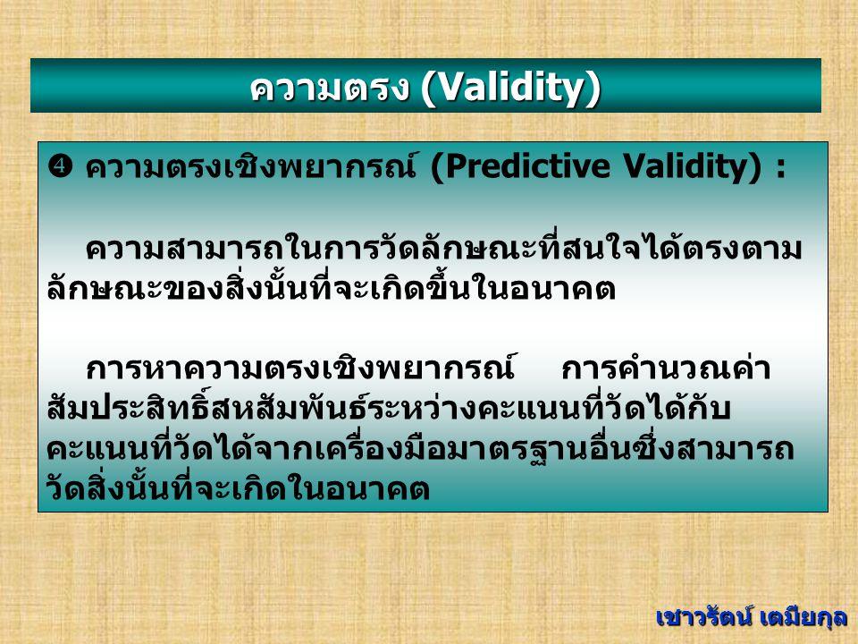 ความตรง (Validity)  ความตรงตามสภาพ (Concurrent Validity) : ความสามารถในการวัดลักษณะที่สนใจได้ตรง ตามสภาพของสิ่งนั้น เช่น ผู้ที่เรียนเก่งที่สุดต้องทำ แบบทดสอบได้คะแนนสูงสุด การหาความตรงตามสภาพ การคำนวณค่าสัมประสิทธิ์สหสัมพันธ์ระหว่าง คะแนนที่วัดได้กับคะแนนที่วัดได้จากเครื่องมือ มาตรฐานอื่นซึ่งสามารถวัดสิ่งนั้นได้ในสภาพปัจจุบัน เชาวรัตน์ เตมียกุล