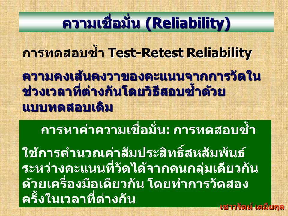 ความเชื่อมั่น (Reliability) ความคงเส้นคงวาหรือความคงที่ของผลที่ได้ จากการวัดซ้ำ วิธีการหาความเชื่อมั่น : 1.
