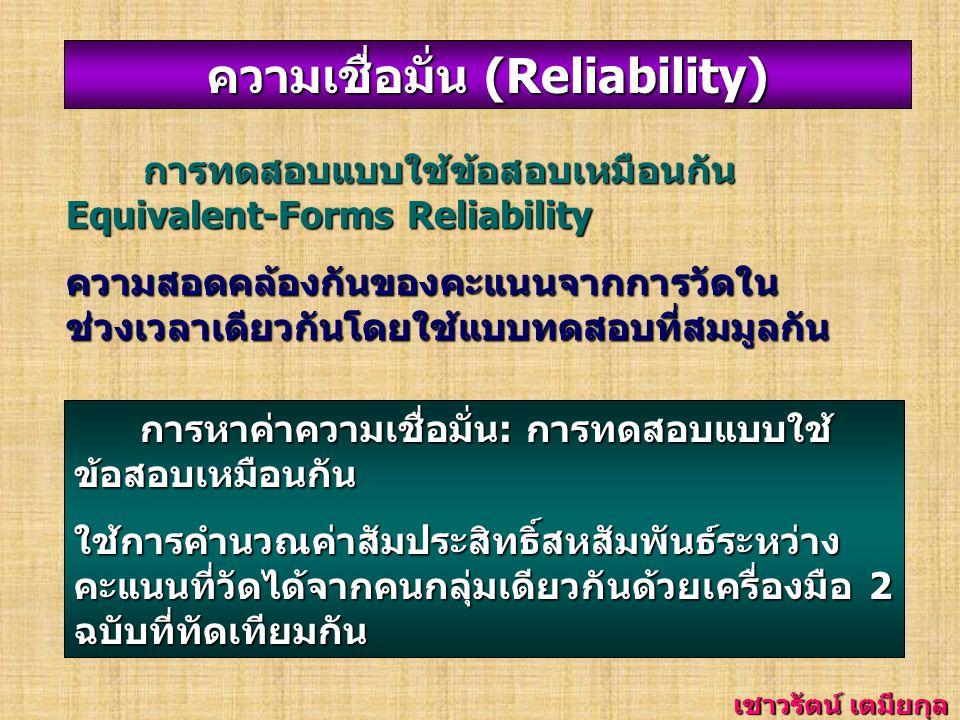 ความเชื่อมั่น (Reliability) การทดสอบซ้ำ T TT Test-Retest Reliability ความคงเส้นคงวาของคะแนนจากการวัดใน ช่วงเวลาที่ต่างกันโดยวิธีสอบซ้ำด้วย แบบทดสอบเดิม การหาค่าความเชื่อมั่น: การทดสอบซ้ำ ใช้การคำนวณค่าสัมประสิทธิ์สหสัมพันธ์ ระหว่างคะแนนที่วัดได้จากคนกลุ่มเดียวกัน ด้วยเครื่องมือเดียวกัน โดยทำการวัดสอง ครั้งในเวลาที่ต่างกัน เชาวรัตน์ เตมียกุล