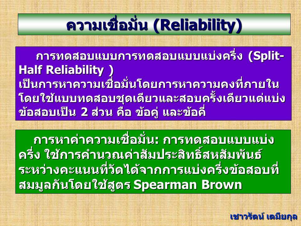 ความเชื่อมั่น (Reliability) การทดสอบแบบใช้ข้อสอบเหมือนกัน Equivalent-Forms Reliability ความสอดคล้องกันของคะแนนจากการวัดใน ช่วงเวลาเดียวกันโดยใช้แบบทดสอบที่สมมูลกัน การหาค่าความเชื่อมั่น: การทดสอบแบบใช้ ข้อสอบเหมือนกัน การหาค่าความเชื่อมั่น: การทดสอบแบบใช้ ข้อสอบเหมือนกัน ใช้การคำนวณค่าสัมประสิทธิ์สหสัมพันธ์ระหว่าง คะแนนที่วัดได้จากคนกลุ่มเดียวกันด้วยเครื่องมือ 2 ฉบับที่ทัดเทียมกัน เชาวรัตน์ เตมียกุล