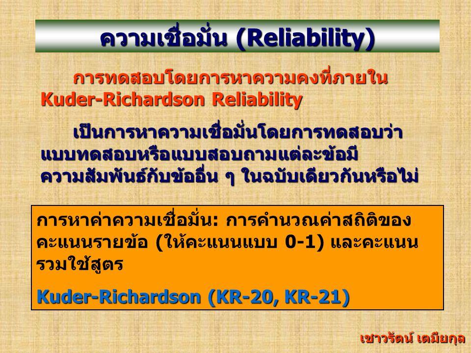 ความเชื่อมั่น (Reliability) การทดสอบแบบการทดสอบแบบแบ่งครึ่ง (Split- Half Reliability ) เป็นการหาความเชื่อมั่นโดยการหาความคงที่ภายใน โดยใช้แบบทดสอบชุดเดียวและสอบครั้งเดียวแต่แบ่ง ข้อสอบเป็น 2 ส่วน คือ ข้อคู่ และข้อคี่ การหาค่าความเชื่อมั่น: การทดสอบแบบแบ่ง ครึ่ง ใช้การคำนวณค่าสัมประสิทธิ์สหสัมพันธ์ ระหว่างคะแนนที่วัดได้จากการแบ่งครึ่งข้อสอบที่ สมมูลกันโดยใช้สูตร Spearman Brown เชาวรัตน์ เตมียกุล