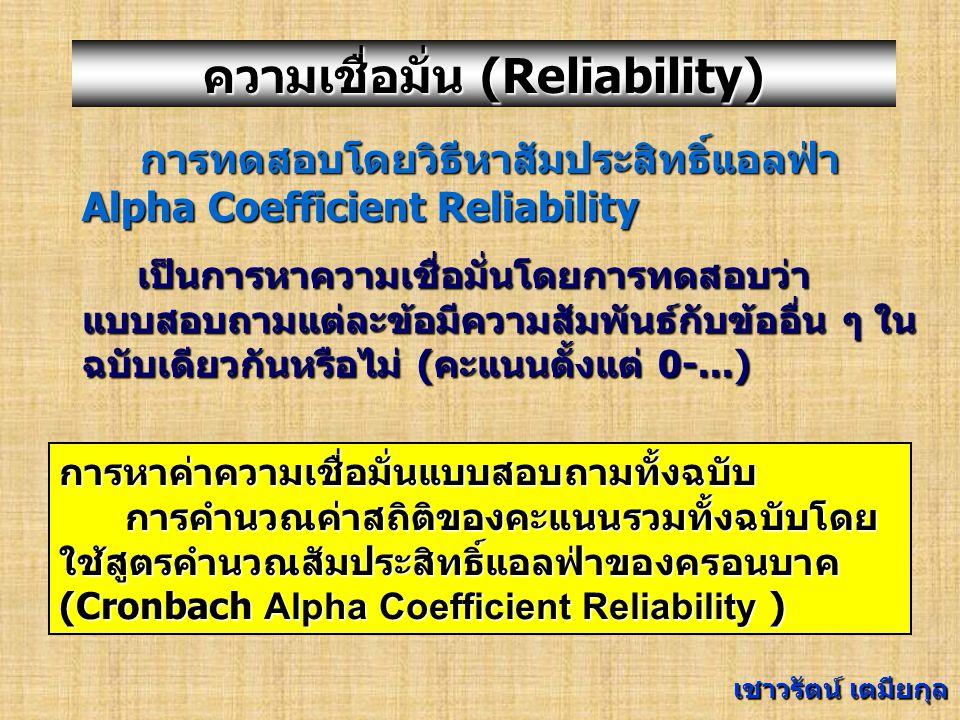 ความเชื่อมั่น (Reliability) การทดสอบโดยการหาความคงที่ภายใน Kuder-Richardson Reliability เป็นการหาความเชื่อมั่นโดยการทดสอบว่า แบบทดสอบหรือแบบสอบถามแต่ละข้อมี ความสัมพันธ์กับข้ออื่น ๆ ในฉบับเดียวกันหรือไม่ การหาค่าความเชื่อมั่น: การคำนวณค่าสถิติของ คะแนนรายข้อ (ให้คะแนนแบบ 0-1) และคะแนน รวมใช้สูตร Kuder-Richardson (KR-20, KR-21) เชาวรัตน์ เตมียกุล