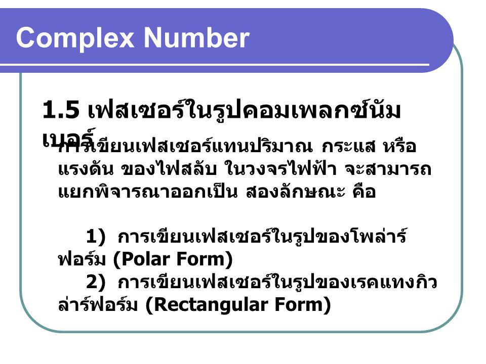 Complex Number 1.5 เฟสเซอร์ในรูปคอมเพลกซ์นัม เบอร์ การเขียนเฟสเซอร์แทนปริมาณ กระแส หรือ แรงดัน ของไฟสลับ ในวงจรไฟฟ้า จะสามารถ แยกพิจารณาออกเป็น สองลักษณะ คือ 1) การเขียนเฟสเซอร์ในรูปของโพล่าร์ ฟอร์ม (Polar Form) 2) การเขียนเฟสเซอร์ในรูปของเรคแทงกิว ล่าร์ฟอร์ม (Rectangular Form)