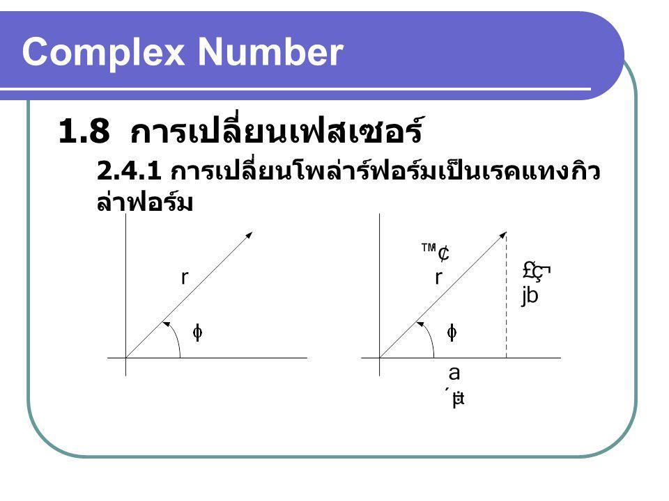 Complex Number 1.8 การเปลี่ยนเฟสเซอร์ 2.4.1 การเปลี่ยนโพล่าร์ฟอร์มเป็นเรคแทงกิว ล่าฟอร์ม