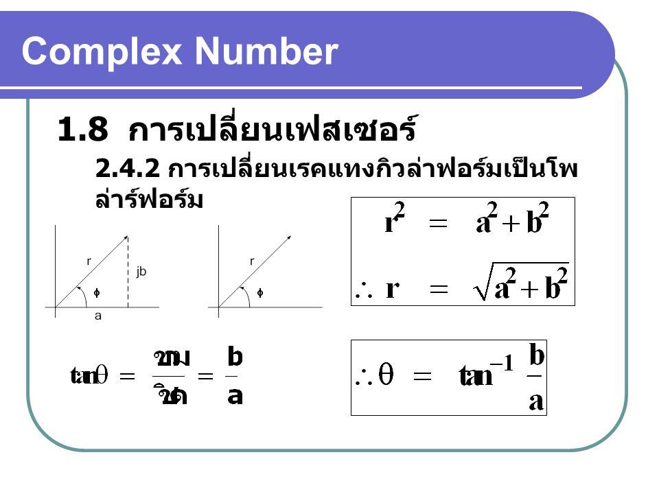 Complex Number 1.8 การเปลี่ยนเฟสเซอร์ 2.4.2 การเปลี่ยนเรคแทงกิวล่าฟอร์มเป็นโพ ล่าร์ฟอร์ม