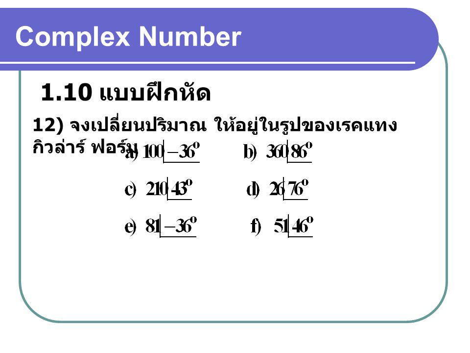 Complex Number 1.10 แบบฝึกหัด 12) จงเปลี่ยนปริมาณ ให้อยู่ในรูปของเรคแทง กิวล่าร์ ฟอร์ม