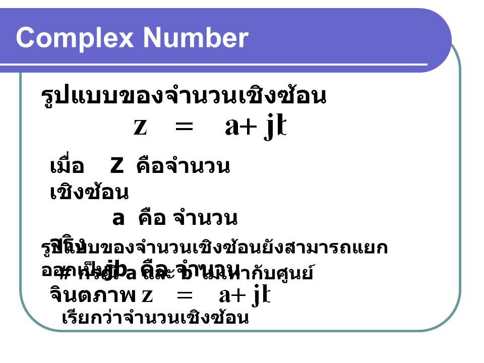 Complex Number รูปแบบของจำนวนเชิงซ้อน เมื่อ Z คือจำนวน เชิงซ้อน a คือ จำนวน จริง jb คือ จำนวน จินตภาพ รูปแบบของจำนวนเชิงซ้อนยังสามารถแยก ออกเป็น # กรณี a และ b ไม่เท่ากับศูนย์ เรียกว่าจำนวนเชิงซ้อน