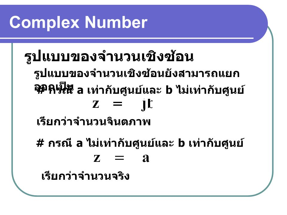 Complex Number รูปแบบของจำนวนเชิงซ้อน รูปแบบของจำนวนเชิงซ้อนยังสามารถแยก ออกเป็น # กรณี a เท่ากับศูนย์และ b ไม่เท่ากับศูนย์ # กรณี a ไม่เท่ากับศูนย์และ b เท่ากับศูนย์ เรียกว่าจำนวนจินตภาพ เรียกว่าจำนวนจริง