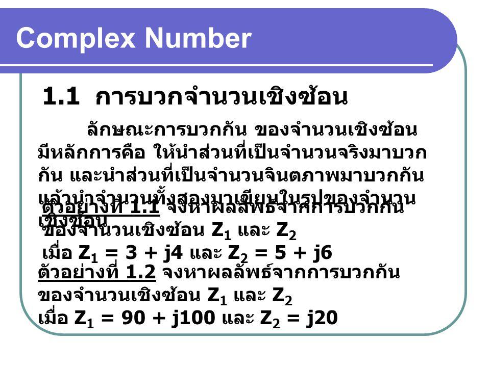 Complex Number 1.1 การบวกจำนวนเชิงซ้อน ลักษณะการบวกกัน ของจำนวนเชิงซ้อน มีหลักการคือ ให้นำส่วนที่เป็นจำนวนจริงมาบวก กัน และนำส่วนที่เป็นจำนวนจินตภาพมาบวกกัน แล้วนำจำนวนทั้งสองมาเขียนในรูปของจำนวน เชิงซ้อน ตัวอย่างที่ 1.1 จงหาผลลัพธ์จากการบวกกัน ของจำนวนเชิงซ้อน Z 1 และ Z 2 เมื่อ Z 1 = 3 + j4 และ Z 2 = 5 + j6 ตัวอย่างที่ 1.2 จงหาผลลัพธ์จากการบวกกัน ของจำนวนเชิงซ้อน Z 1 และ Z 2 เมื่อ Z 1 = 90 + j100 และ Z 2 = j20
