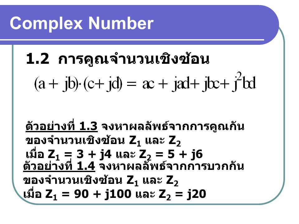 Complex Number 1.2 การคูณจำนวนเชิงซ้อน ตัวอย่างที่ 1.3 จงหาผลลัพธ์จากการคูณกัน ของจำนวนเชิงซ้อน Z 1 และ Z 2 เมื่อ Z 1 = 3 + j4 และ Z 2 = 5 + j6 ตัวอย่างที่ 1.4 จงหาผลลัพธ์จากการบวกกัน ของจำนวนเชิงซ้อน Z 1 และ Z 2 เมื่อ Z 1 = 90 + j100 และ Z 2 = j20