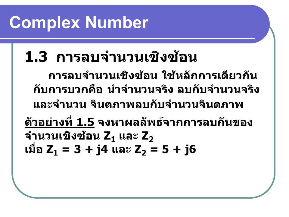 Complex Number 1.3 การลบจำนวนเชิงซ้อน ตัวอย่างที่ 1.5 จงหาผลลัพธ์จากการลบกันของ จำนวนเชิงซ้อน Z 1 และ Z 2 เมื่อ Z 1 = 3 + j4 และ Z 2 = 5 + j6 การลบจำนวนเชิงซ้อน ใช้หลักการเดียวกัน กับการบวกคือ นำจำนวนจริง ลบกับจำนวนจริง และจำนวน จินตภาพลบกับจำนวนจินตภาพ