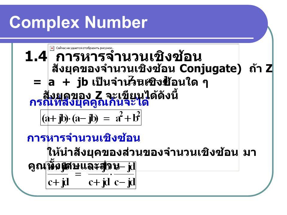 Complex Number 1.4 การหารจำนวนเชิงซ้อน กรณีที่สังยุคคูณกันจะได้ สังยุคของจำนวนเชิงซ้อน Conjugate) ถ้า Z = a + jb เป็นจำนวนเชิงซ้อนใด ๆ สังยุคของ Z จะเขียนได้ดังนี้ การหารจำนวนเชิงซ้อน ให้นำสังยุคของส่วนของจำนวนเชิงซ้อน มา คูณทั้งเศษและส่วน