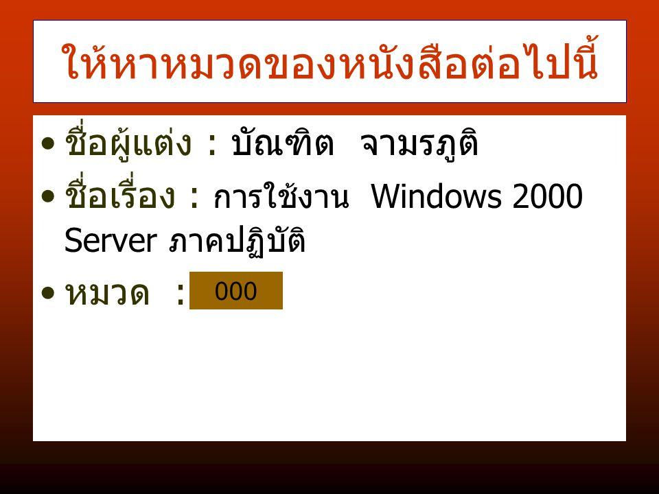 ให้หาหมวดของหนังสือต่อไปนี้ ชื่อผู้แต่ง : บัณฑิต จามรภูติ ชื่อเรื่อง : การใช้งาน Windows 2000 Server ภาคปฏิบัติ หมวด : 000