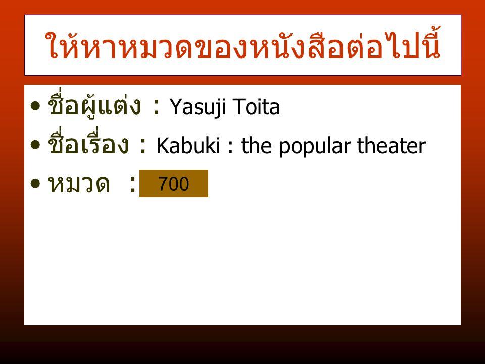ให้หาหมวดของหนังสือต่อไปนี้ ชื่อผู้แต่ง : Yasuji Toita ชื่อเรื่อง : Kabuki : the popular theater หมวด : 700