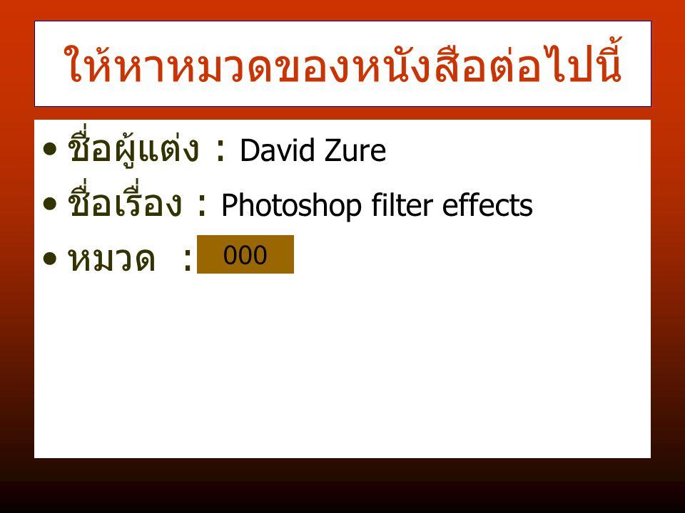 ให้หาหมวดของหนังสือต่อไปนี้ ชื่อผู้แต่ง : David Zure ชื่อเรื่อง : Photoshop filter effects หมวด : 000