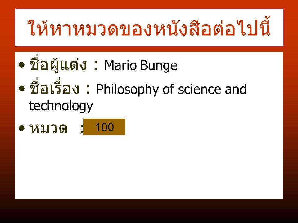 ให้หาหมวดของหนังสือต่อไปนี้ ชื่อผู้แต่ง : Mario Bunge ชื่อเรื่อง : Philosophy of science and technology หมวด : 100