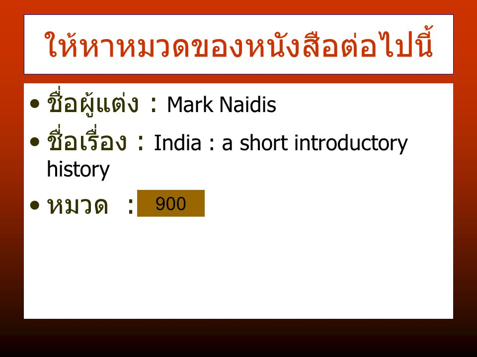 ให้หาหมวดของหนังสือต่อไปนี้ ชื่อผู้แต่ง : Mark Naidis ชื่อเรื่อง : India : a short introductory history หมวด : 900