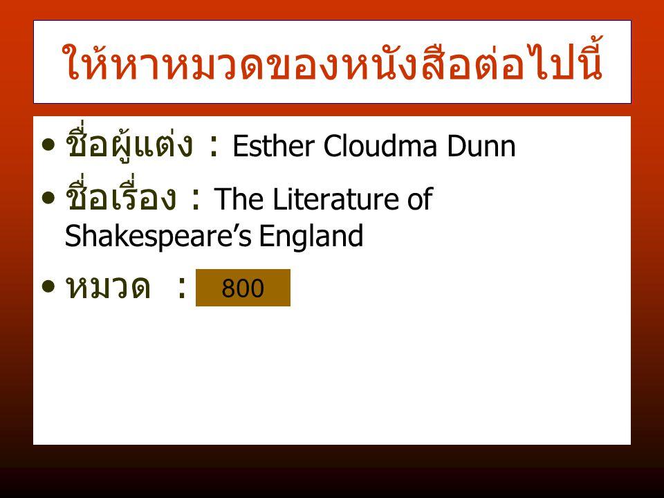 ให้หาหมวดของหนังสือต่อไปนี้ ชื่อผู้แต่ง : Esther Cloudma Dunn ชื่อเรื่อง : The Literature of Shakespeare's England หมวด : 800