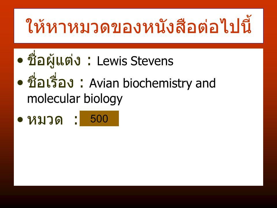 ให้หาหมวดของหนังสือต่อไปนี้ ชื่อผู้แต่ง : Lewis Stevens ชื่อเรื่อง : Avian biochemistry and molecular biology หมวด : 500