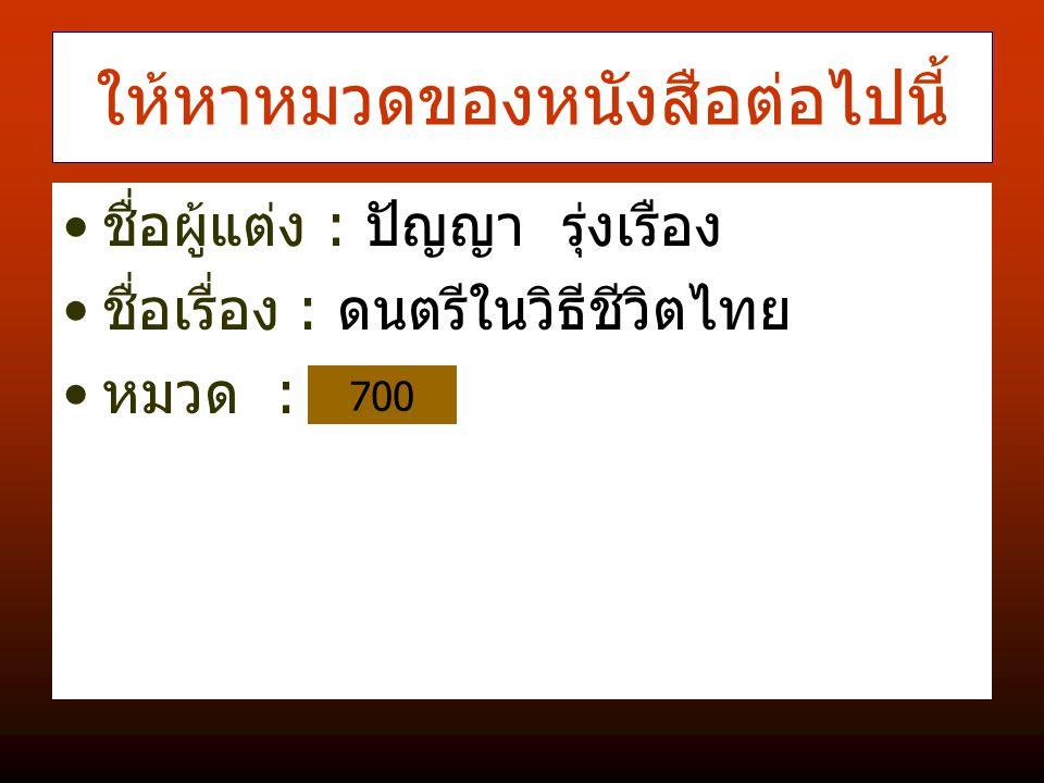 ให้หาหมวดของหนังสือต่อไปนี้ ชื่อผู้แต่ง : ปัญญา รุ่งเรือง ชื่อเรื่อง : ดนตรีในวิธีชีวิตไทย หมวด : 700