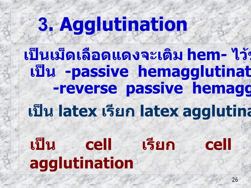 26 เป็น cell เรียก cell agglutination 3. Agglutination เป็นเม็ดเลือดแดงจะเติม hem- ไว้ข้างหน้า เป็น -passive hemagglutination, -reverse passive hemagg