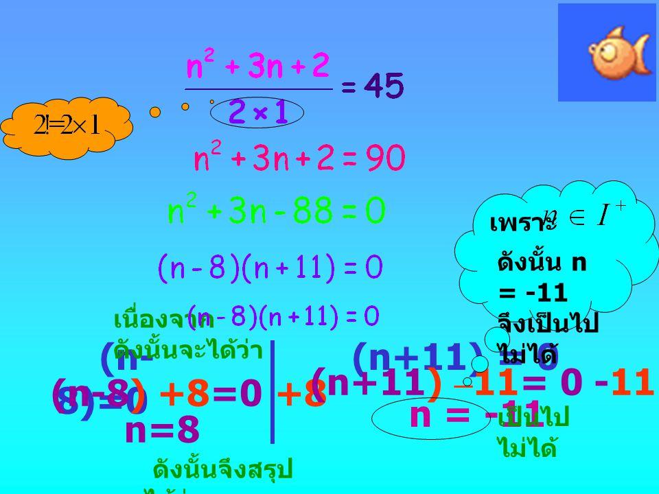 (n- 8)=0 (n-8) +8=0 +8 n=8 (n+11) = 0 (n+11) – 11= 0 -11 n = -11 เพราะ ดังนั้น n = -11 จึงเป็นไป ไม่ได้ ดังนั้นจึงสรุป ได้ว่า n=8 n=8 เนื่องจาก ดังนั้