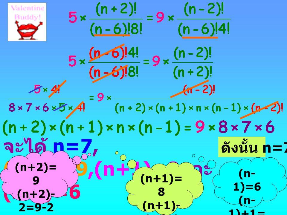 จะได้ n=7, (n+2)=9,(n+1)=8 และ (n-1)=6 (n+2)= 9 (n+2)- 2=9-2 n= 7 (n+1)= 8 (n+1)- 1=8-1 n= 7 (n- 1)=6 (n- 1)+1= 6+1 n=7 ดังนั้น n=7