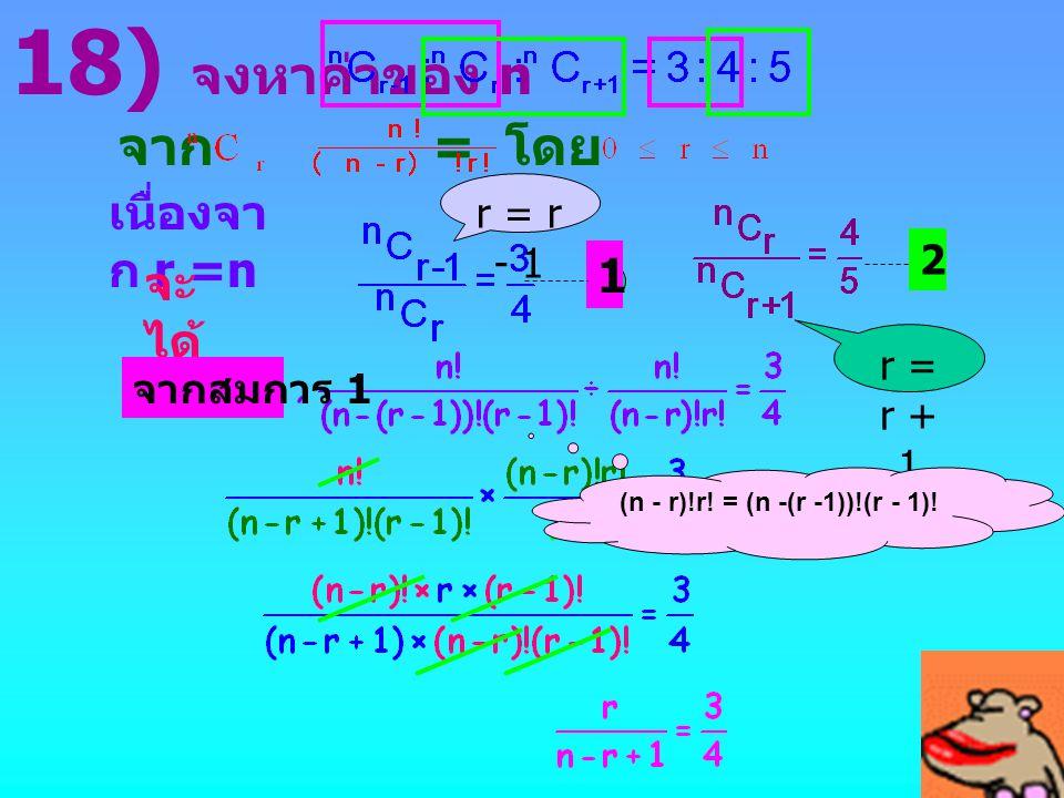 จาก = โดย ที่ เนื่องจา ก r =n จะ ได้ 18) จงหาค่าของ n จากสมการ 1 2 1 r = r - 1 r = r + 1 (n - r)!r! = (n -(r -1))!(r - 1)!