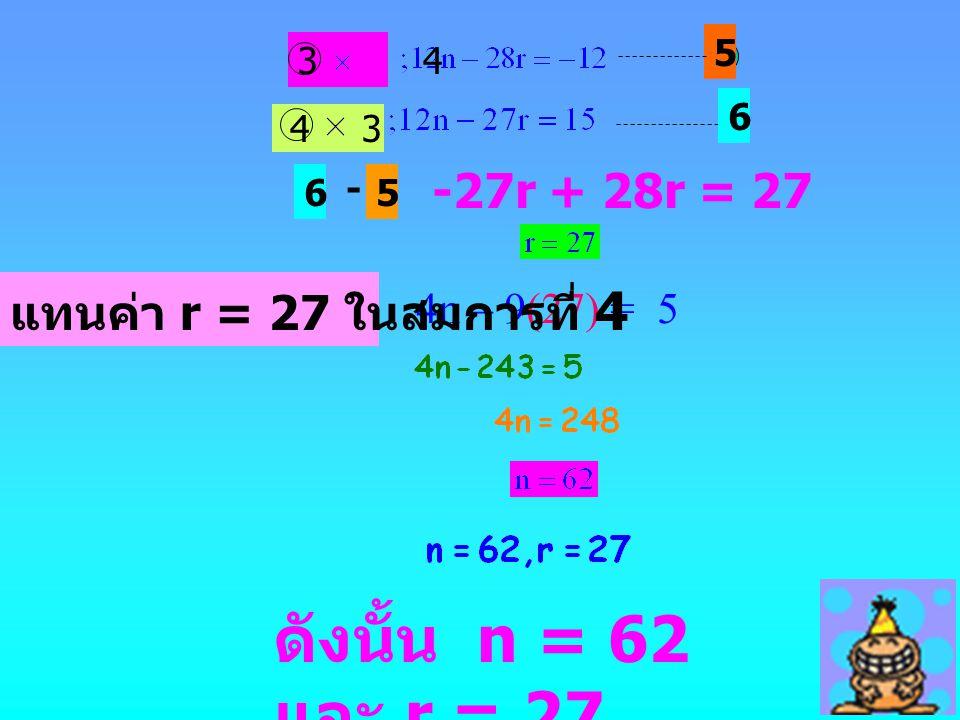 ดังนั้น n = 62 และ r = 27 4n – 9(27) = 5 แทนค่า r = 27 ในสมการที่ 4 5 3 4 43 6 6 - 5 -27r + 28r = 27