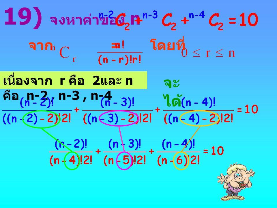 19) จงหาค่าของ n จาก = โดยที่ เนื่องจาก r คือ 2 และ n คือ n-2, n-3, n-4 จะ ได้