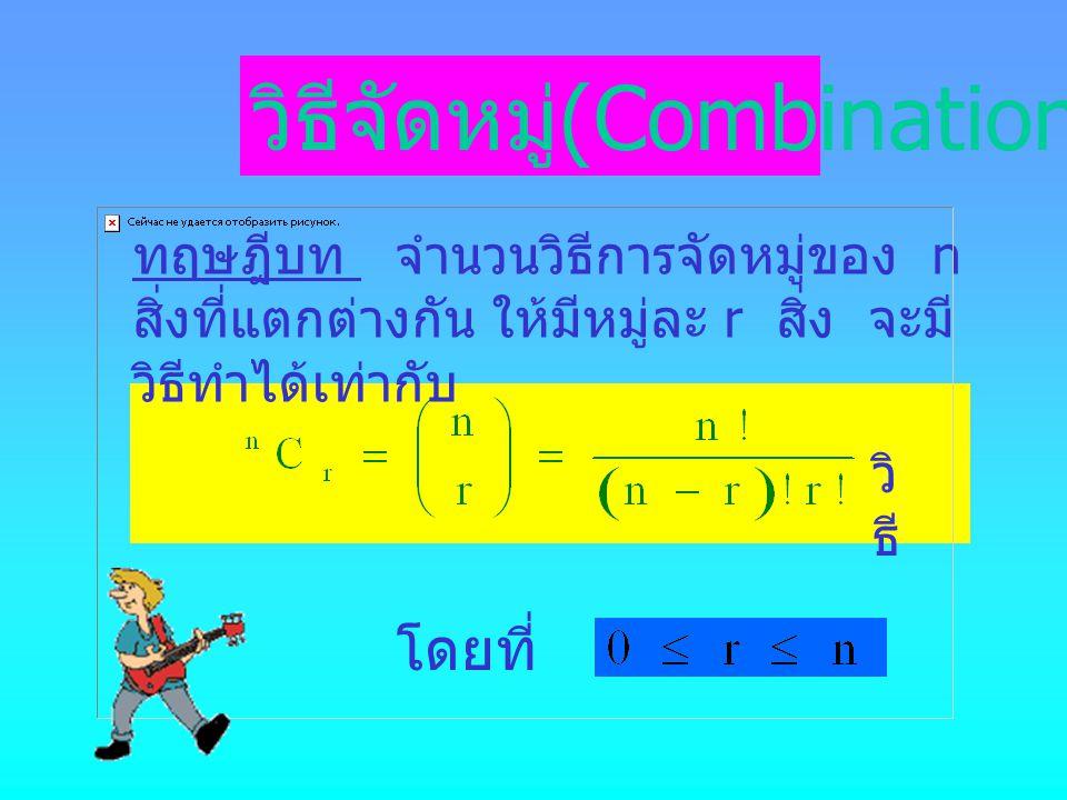 วิธีจัดหมู่ (Combination) โดยที่ ทฤษฎีบท จำนวนวิธีการจัดหมู่ของ n สิ่งที่แตกต่างกัน ให้มีหมู่ละ r สิ่ง จะมี วิธีทำได้เท่ากับ วิ ธี