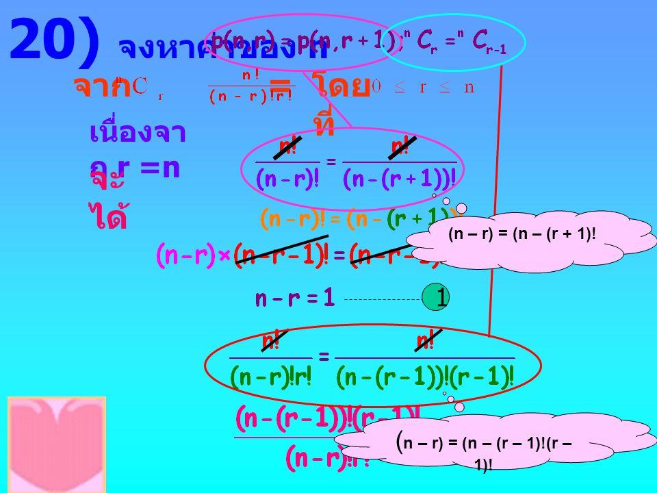 20) จงหาค่าของ n จาก = โดย ที่ เนื่องจา ก r =n จะ ได้ 1 (n – r) = (n – (r + 1)! ( n – r) = (n – (r – 1)!(r – 1)!