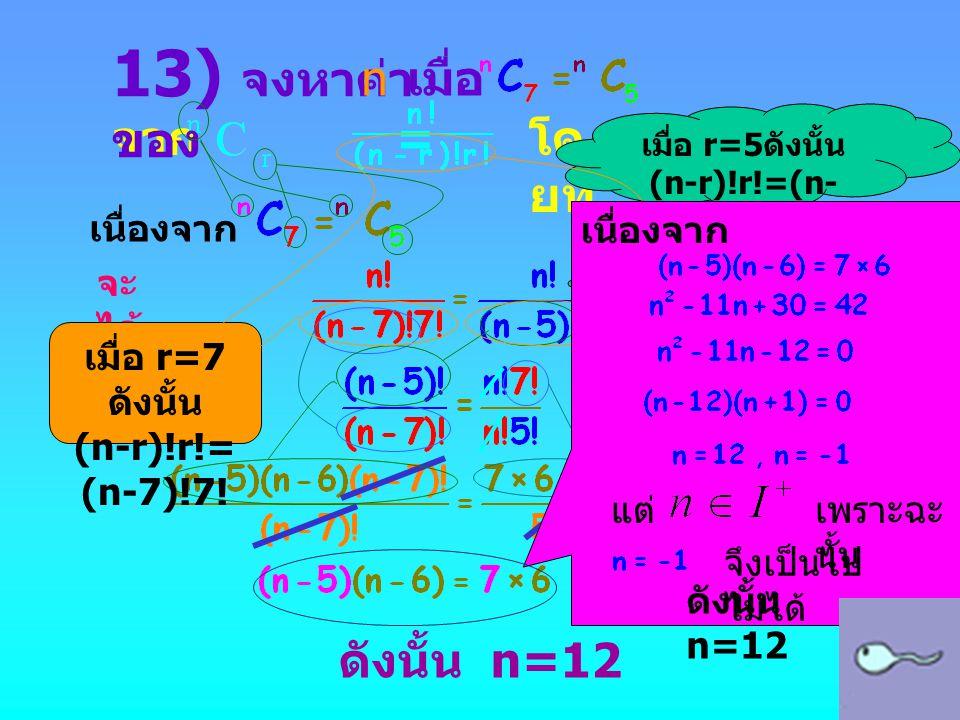 จาก = โด ยที่ เนื่องจาก จะ ได้ ดังนั้น n=12 13) จงหาค่า ของ n เมื่อ เมื่อ r=5 ดังนั้น (n-r)!r!=(n- 5)!5! เมื่อ r=7 ดังนั้น (n-r)!r!= (n-7)!7! เนื่องจา