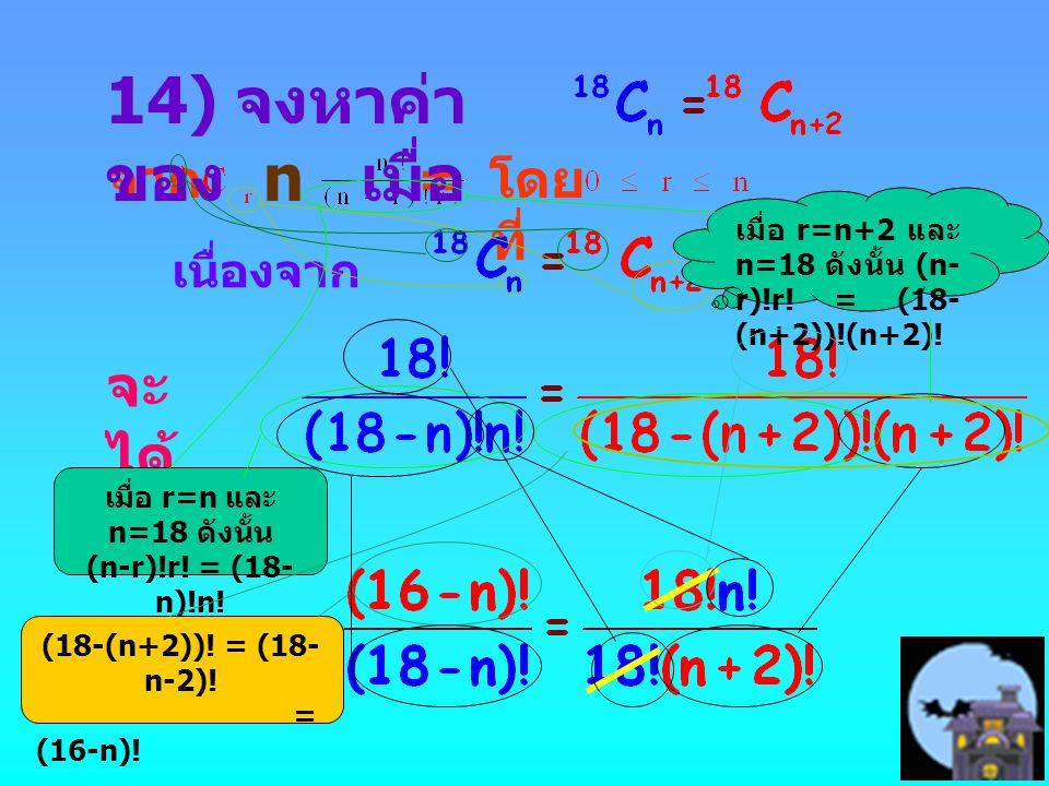 จาก = โดย ที่ เนื่องจาก จะ ได้ 14) จงหาค่า ของ n เมื่อ เมื่อ r=n+2 และ n=18 ดังนั้น (n- r)!r! = (18- (n+2))!(n+2)! เมื่อ r=n และ n=18 ดังนั้น (n-r)!r!